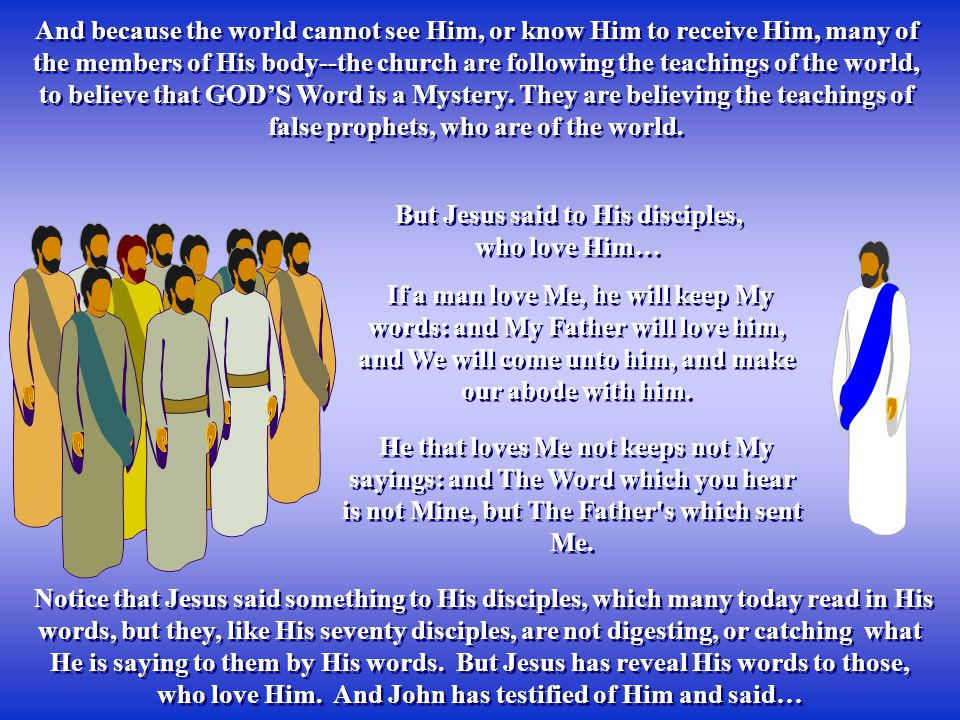 And because the world cannot see Him, or know Him to receive Him, many of the members of His body--the church are following the teachings of the world, to believe that GOD'S Word is a Mystery.