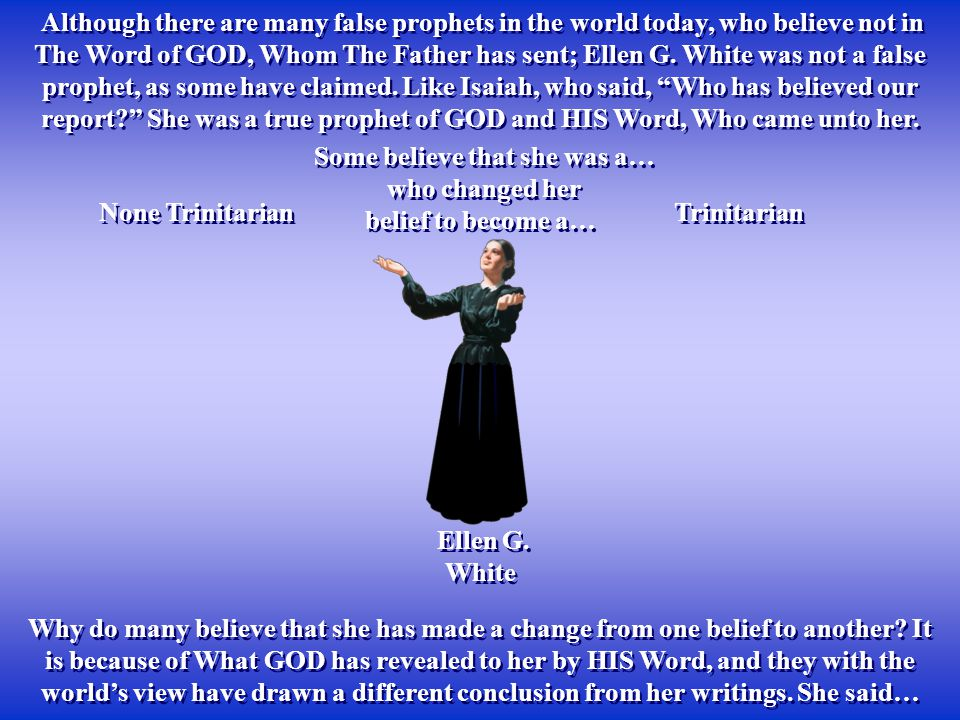 Although there are many false prophets in the world today, who believe not in The Word of GOD, Whom The Father has sent; Ellen G. White was not a fals
