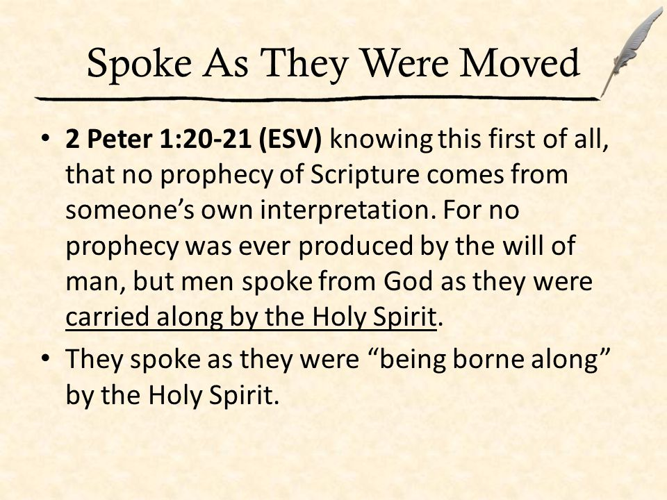 Spoke As They Were Moved 2 Peter 1:20-21 (ESV) knowing this first of all, that no prophecy of Scripture comes from someone's own interpretation.