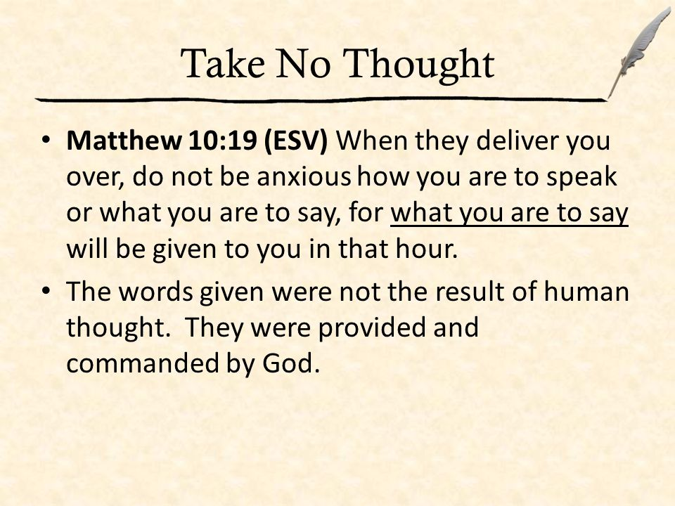 Take No Thought Matthew 10:19 (ESV) When they deliver you over, do not be anxious how you are to speak or what you are to say, for what you are to say will be given to you in that hour.