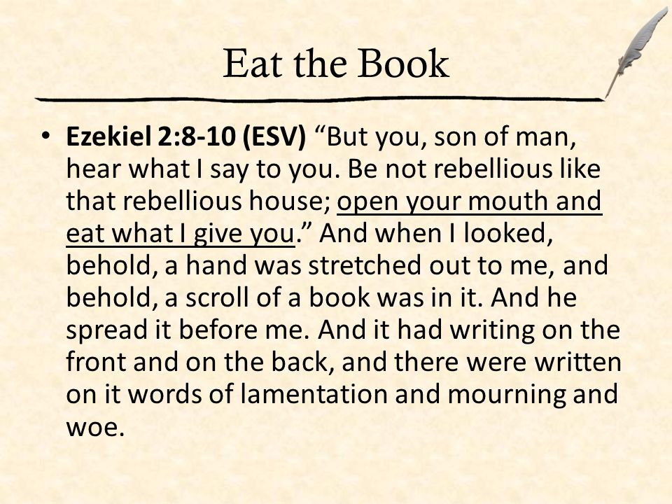 Eat the Book Ezekiel 2:8-10 (ESV) But you, son of man, hear what I say to you.