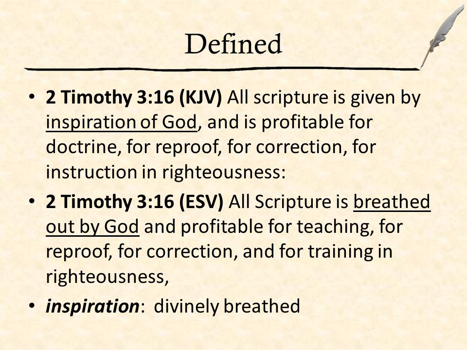 Defined 2 Timothy 3:16 (KJV) All scripture is given by inspiration of God, and is profitable for doctrine, for reproof, for correction, for instruction in righteousness: 2 Timothy 3:16 (ESV) All Scripture is breathed out by God and profitable for teaching, for reproof, for correction, and for training in righteousness, inspiration: divinely breathed