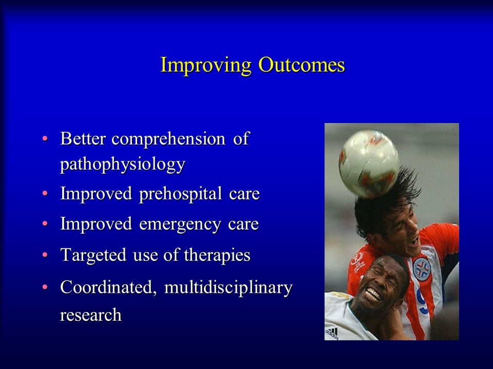 Improving Outcomes Better comprehension of pathophysiologyBetter comprehension of pathophysiology Improved prehospital careImproved prehospital care Improved emergency careImproved emergency care Targeted use of therapiesTargeted use of therapies Coordinated, multidisciplinary researchCoordinated, multidisciplinary research
