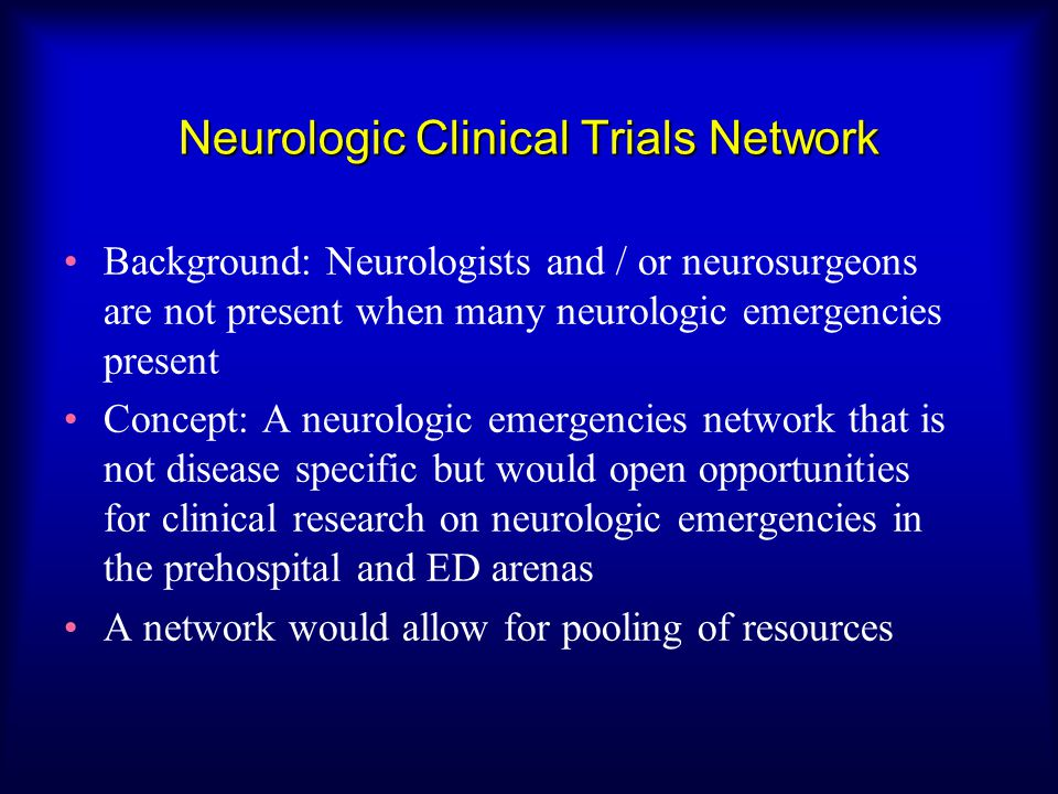 Neurologic Clinical Trials Network Background: Neurologists and / or neurosurgeons are not present when many neurologic emergencies present Concept: A neurologic emergencies network that is not disease specific but would open opportunities for clinical research on neurologic emergencies in the prehospital and ED arenas A network would allow for pooling of resources