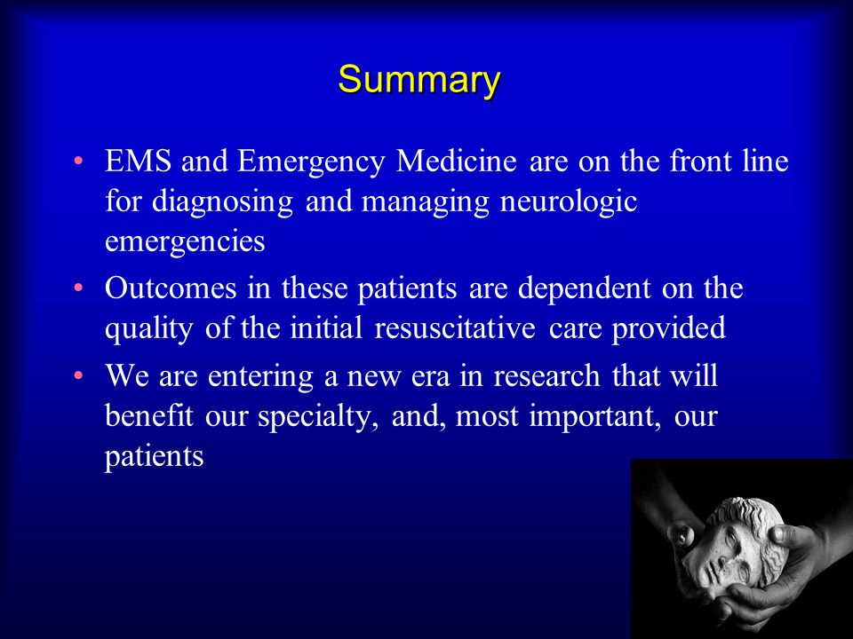 Summary EMS and Emergency Medicine are on the front line for diagnosing and managing neurologic emergencies Outcomes in these patients are dependent on the quality of the initial resuscitative care provided We are entering a new era in research that will benefit our specialty, and, most important, our patients
