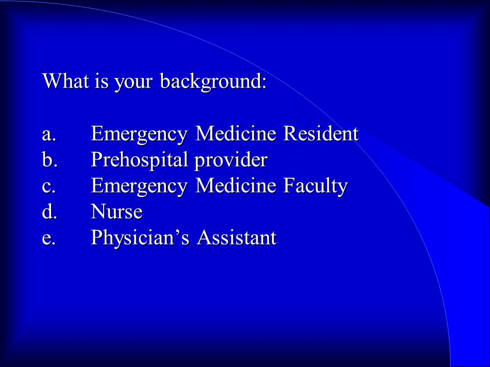 What is your background: a.Emergency Medicine Resident b.Prehospital provider c.Emergency Medicine Faculty d.Nurse e.Physician's Assistant