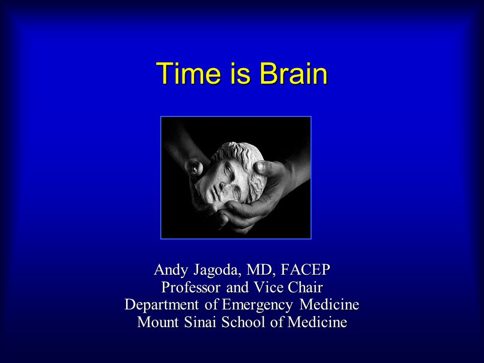 Time is Brain Andy Jagoda, MD, FACEP Professor and Vice Chair Department of Emergency Medicine Mount Sinai School of Medicine