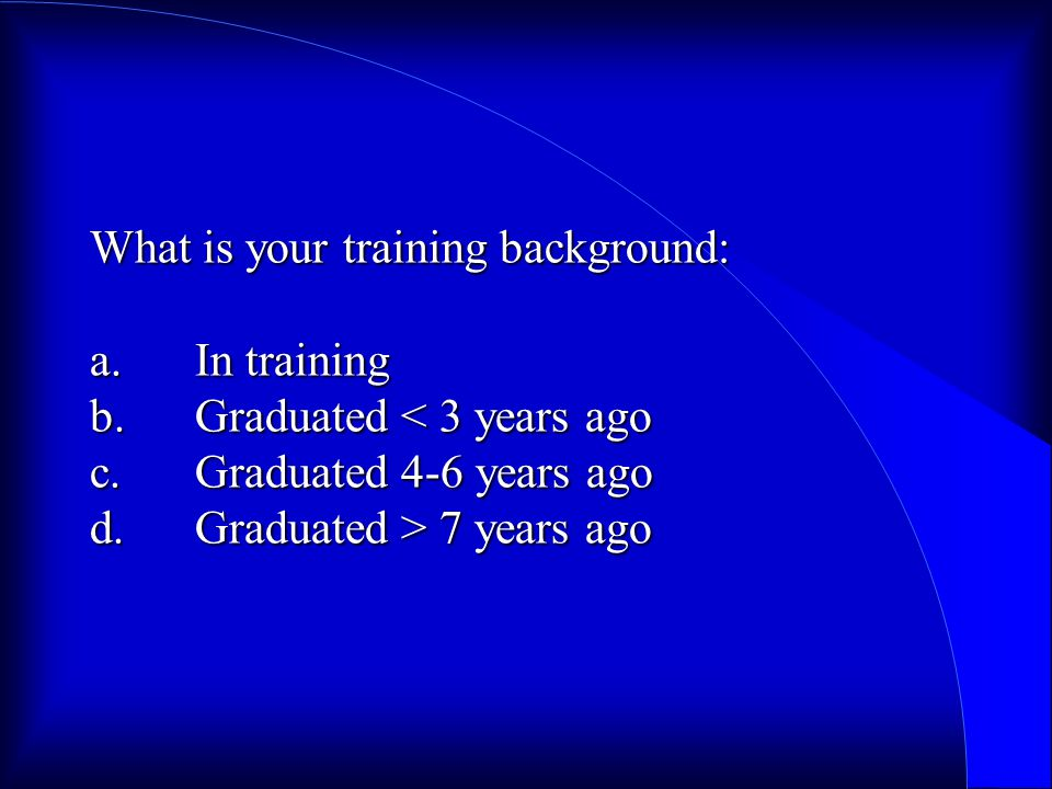 What is your training background: a.In training b.Graduated 7 years ago
