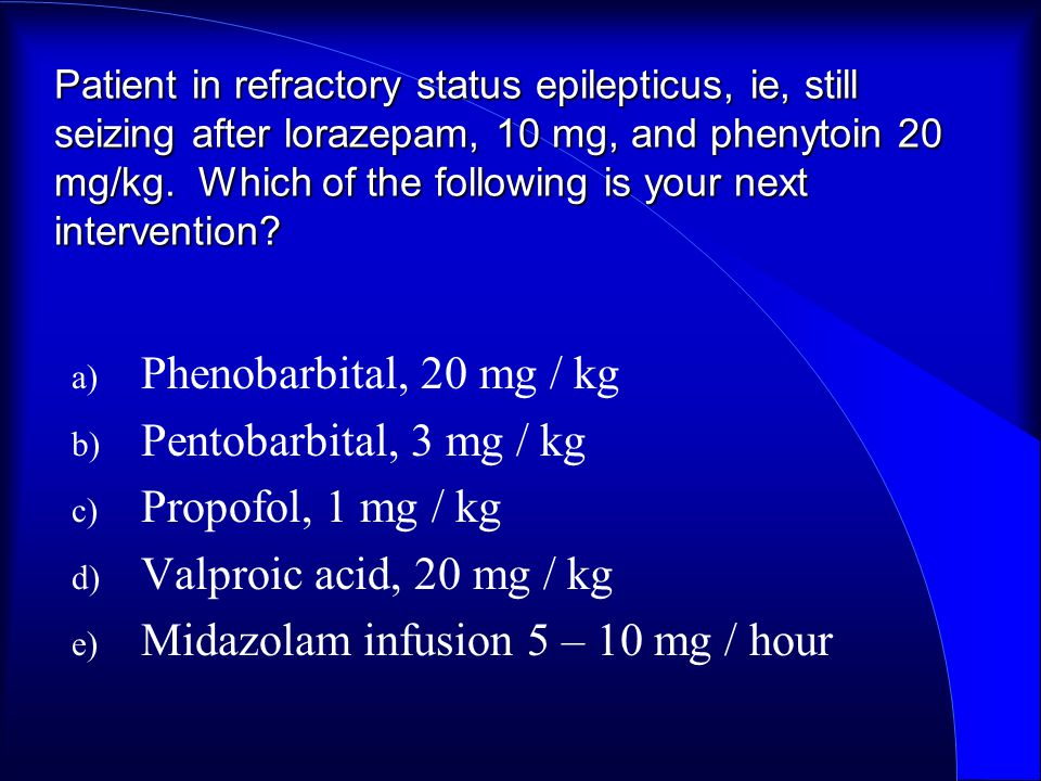 Patient in refractory status epilepticus, ie, still seizing after lorazepam, 10 mg, and phenytoin 20 mg/kg.