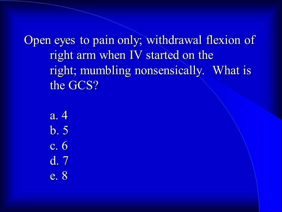 Open eyes to pain only; withdrawal flexion of right arm when IV started on the right; mumbling nonsensically.
