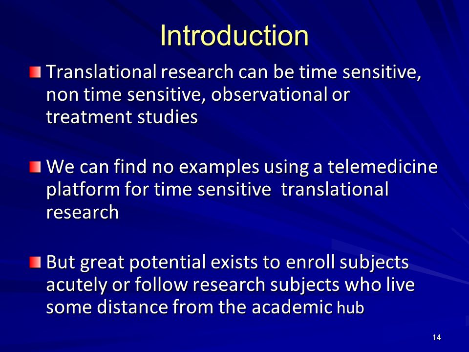 14 Introduction Translational research can be time sensitive, non time sensitive, observational or treatment studies We can find no examples using a telemedicine platform for time sensitive translational research But great potential exists to enroll subjects acutely or follow research subjects who live some distance from the academic hub