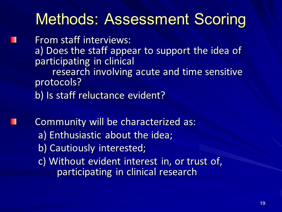 19 Methods: Assessment Scoring From staff interviews: a) Does the staff appear to support the idea of participating in clinical research involving acute and time sensitive protocols.