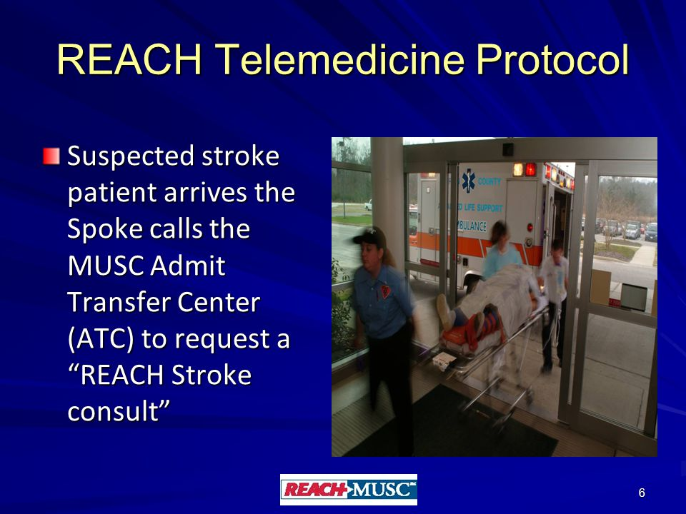 REACH Telemedicine Protocol Suspected stroke patient arrives the Spoke calls the MUSC Admit Transfer Center (ATC) to request a REACH Stroke consult 6