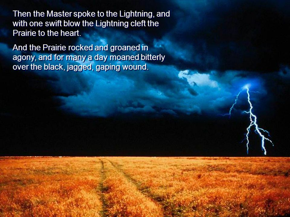 Then the Master spoke to the Lightning, and with one swift blow the Lightning cleft the Prairie to the heart.