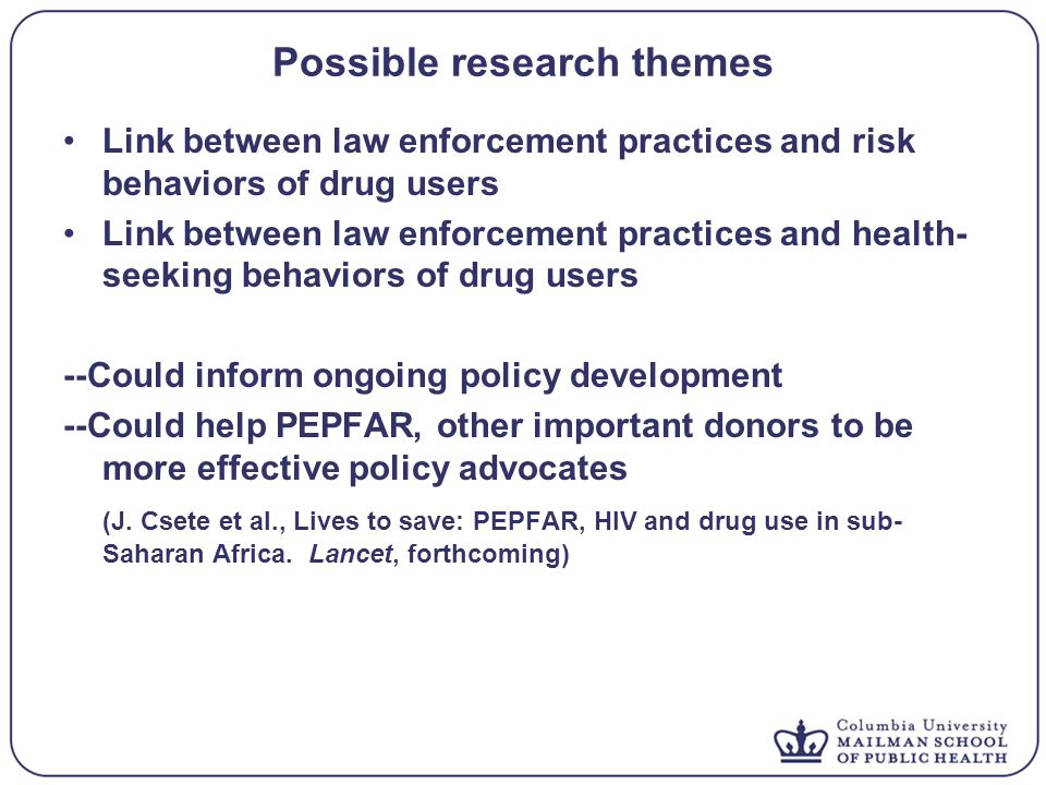 Possible research themes Link between law enforcement practices and risk behaviors of drug users Link between law enforcement practices and health- seeking behaviors of drug users --Could inform ongoing policy development --Could help PEPFAR, other important donors to be more effective policy advocates (J.