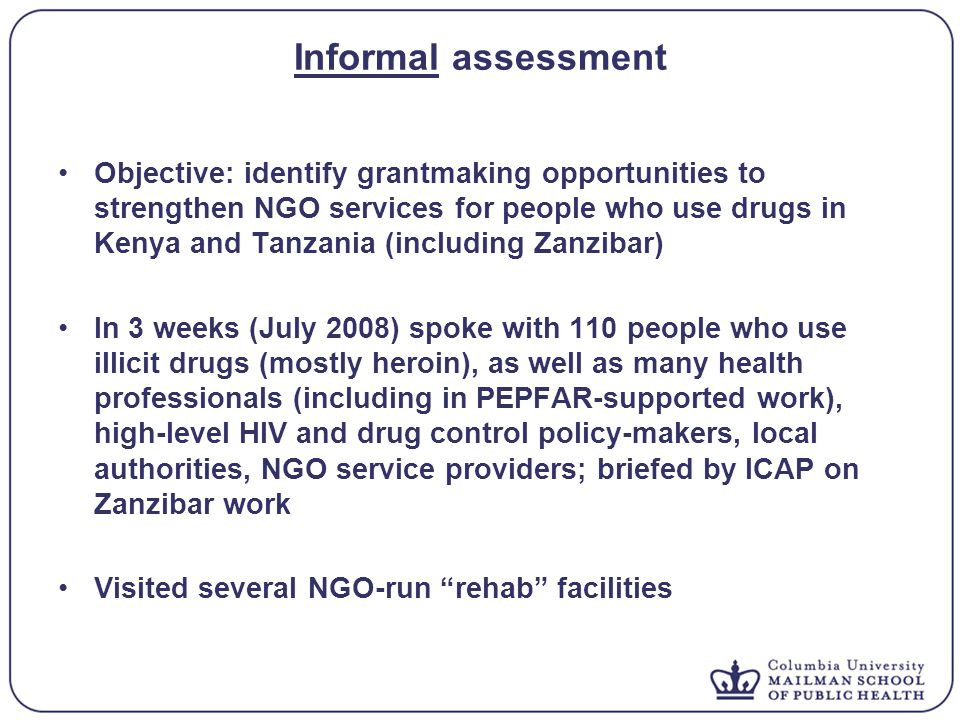 Informal assessment Objective: identify grantmaking opportunities to strengthen NGO services for people who use drugs in Kenya and Tanzania (including Zanzibar) In 3 weeks (July 2008) spoke with 110 people who use illicit drugs (mostly heroin), as well as many health professionals (including in PEPFAR-supported work), high-level HIV and drug control policy-makers, local authorities, NGO service providers; briefed by ICAP on Zanzibar work Visited several NGO-run rehab facilities