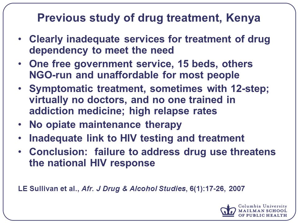 Previous study of drug treatment, Kenya Clearly inadequate services for treatment of drug dependency to meet the need One free government service, 15 beds, others NGO-run and unaffordable for most people Symptomatic treatment, sometimes with 12-step; virtually no doctors, and no one trained in addiction medicine; high relapse rates No opiate maintenance therapy Inadequate link to HIV testing and treatment Conclusion: failure to address drug use threatens the national HIV response LE Sullivan et al., Afr.