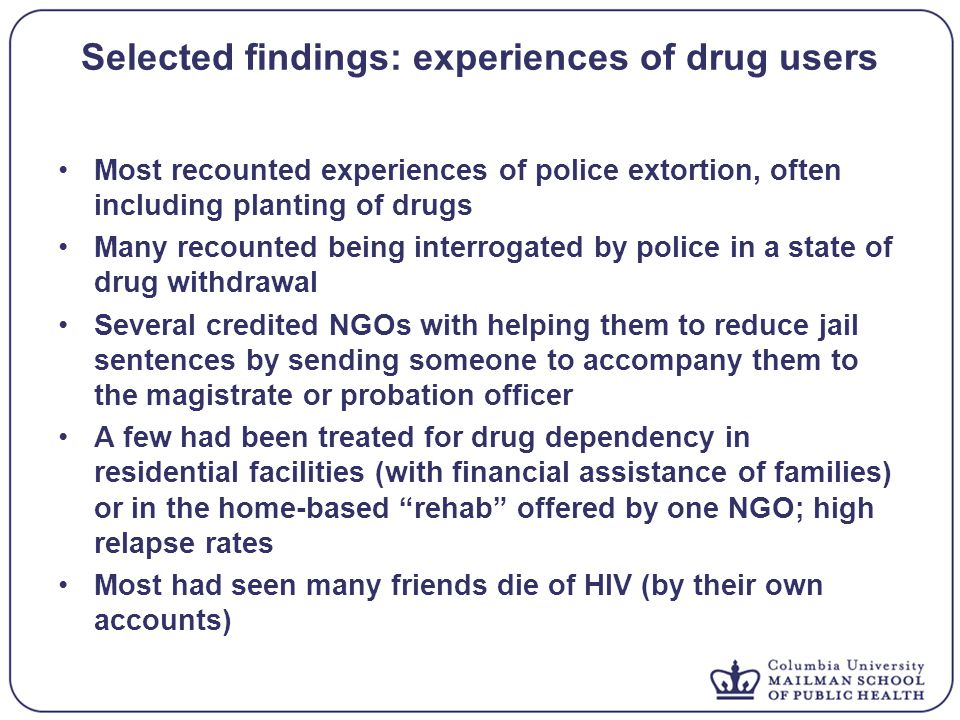 Selected findings: experiences of drug users Most recounted experiences of police extortion, often including planting of drugs Many recounted being interrogated by police in a state of drug withdrawal Several credited NGOs with helping them to reduce jail sentences by sending someone to accompany them to the magistrate or probation officer A few had been treated for drug dependency in residential facilities (with financial assistance of families) or in the home-based rehab offered by one NGO; high relapse rates Most had seen many friends die of HIV (by their own accounts)