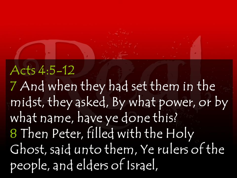 Acts 4:5-12 7 And when they had set them in the midst, they asked, By what power, or by what name, have ye done this? 8 Then Peter, filled with the Ho