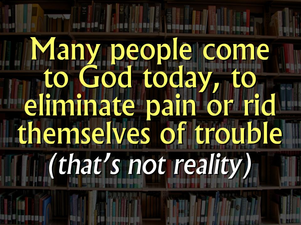 Many people come to God today, to eliminate pain or rid themselves of trouble (that's not reality)