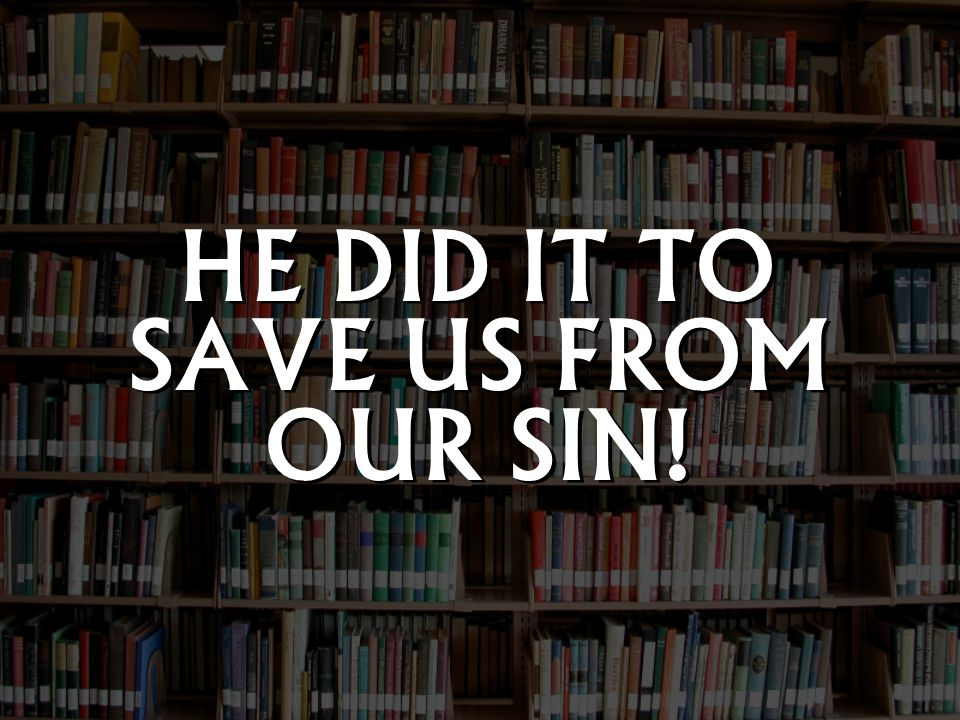 HE DID IT TO SAVE US FROM OUR SIN!