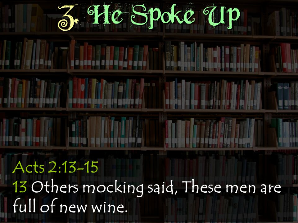 3. He Spoke Up Acts 2:13-15 13 Others mocking said, These men are full of new wine.