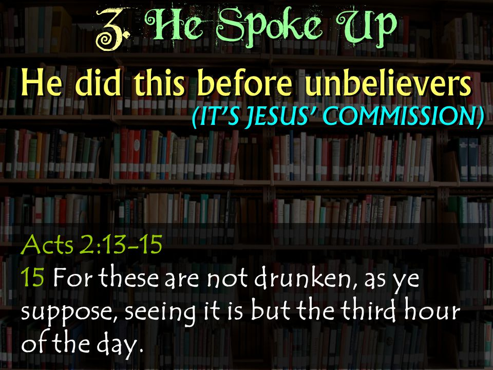 3. He Spoke Up Acts 2:13-15 15 For these are not drunken, as ye suppose, seeing it is but the third hour of the day. He did this before unbelievers (I