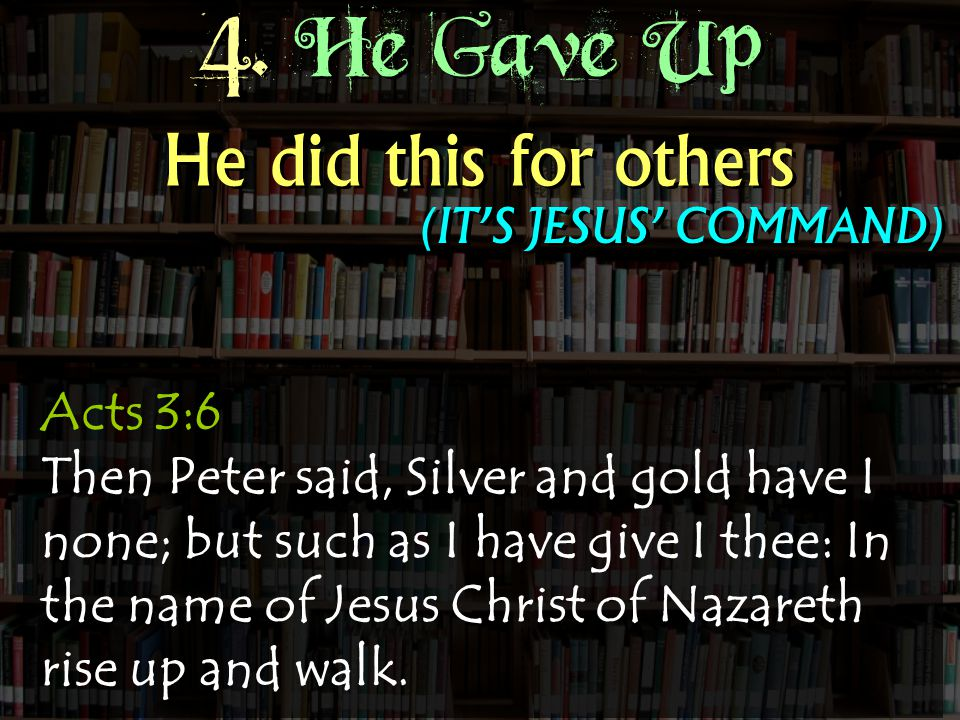 4. He Gave Up Acts 3:6 Then Peter said, Silver and gold have I none; but such as I have give I thee: In the name of Jesus Christ of Nazareth rise up a