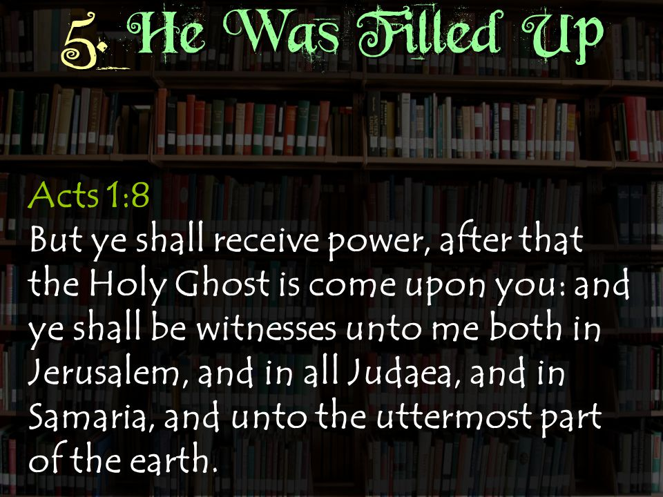 5. He Was Filled Up Acts 1:8 But ye shall receive power, after that the Holy Ghost is come upon you: and ye shall be witnesses unto me both in Jerusal