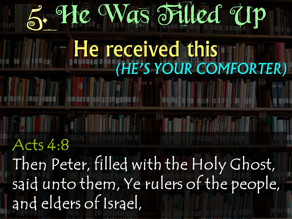 Acts 4:8 Then Peter, filled with the Holy Ghost, said unto them, Ye rulers of the people, and elders of Israel, He received this (HE'S YOUR COMFORTER) 5.