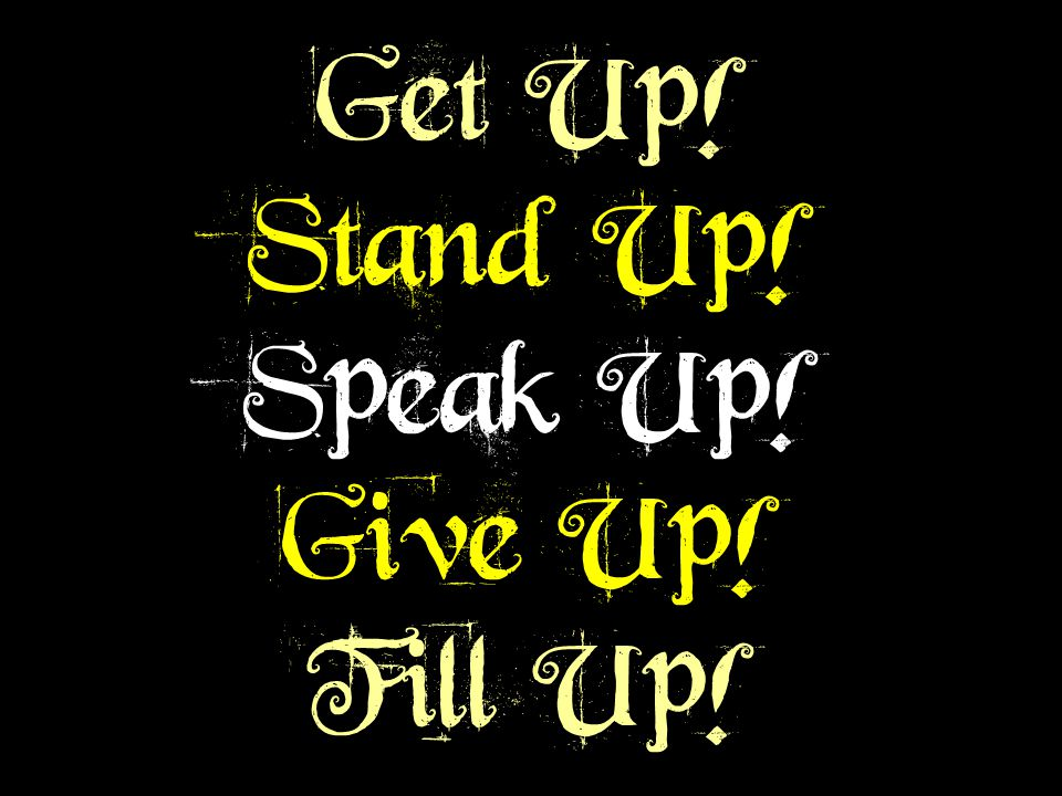 Get Up! Stand Up! Speak Up! Give Up! Fill Up! Get Up! Stand Up! Speak Up! Give Up! Fill Up!