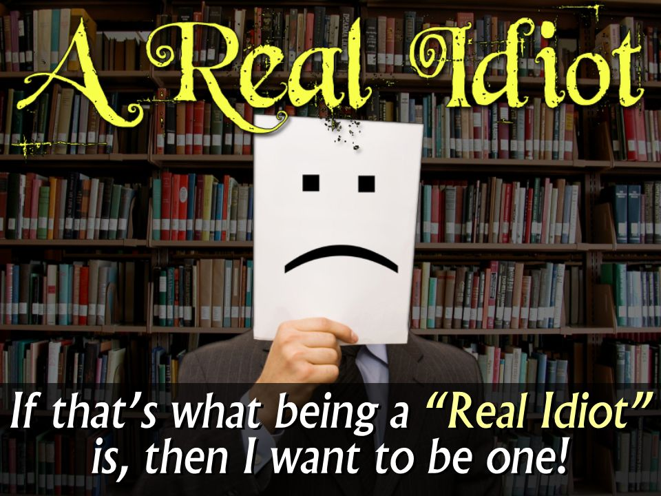 If that's what being a Real Idiot is, then I want to be one!