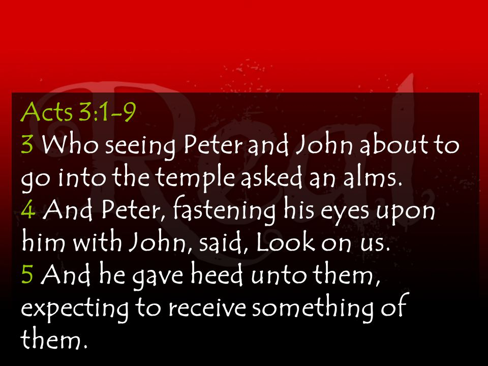 Acts 3:1-9 3 Who seeing Peter and John about to go into the temple asked an alms.