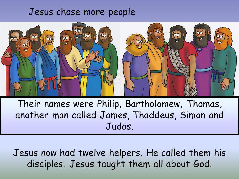 Jesus chose more people Their names were Philip, Bartholomew, Thomas, another man called James, Thaddeus, Simon and Judas. Jesus now had twelve helper