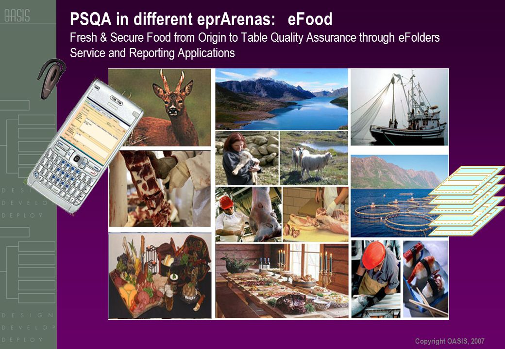 Copyright OASIS, 2007 PSQA in different eprArenas: eFood Fresh & Secure Food from Origin to Table Quality Assurance through eFolders Service and Reporting Applications