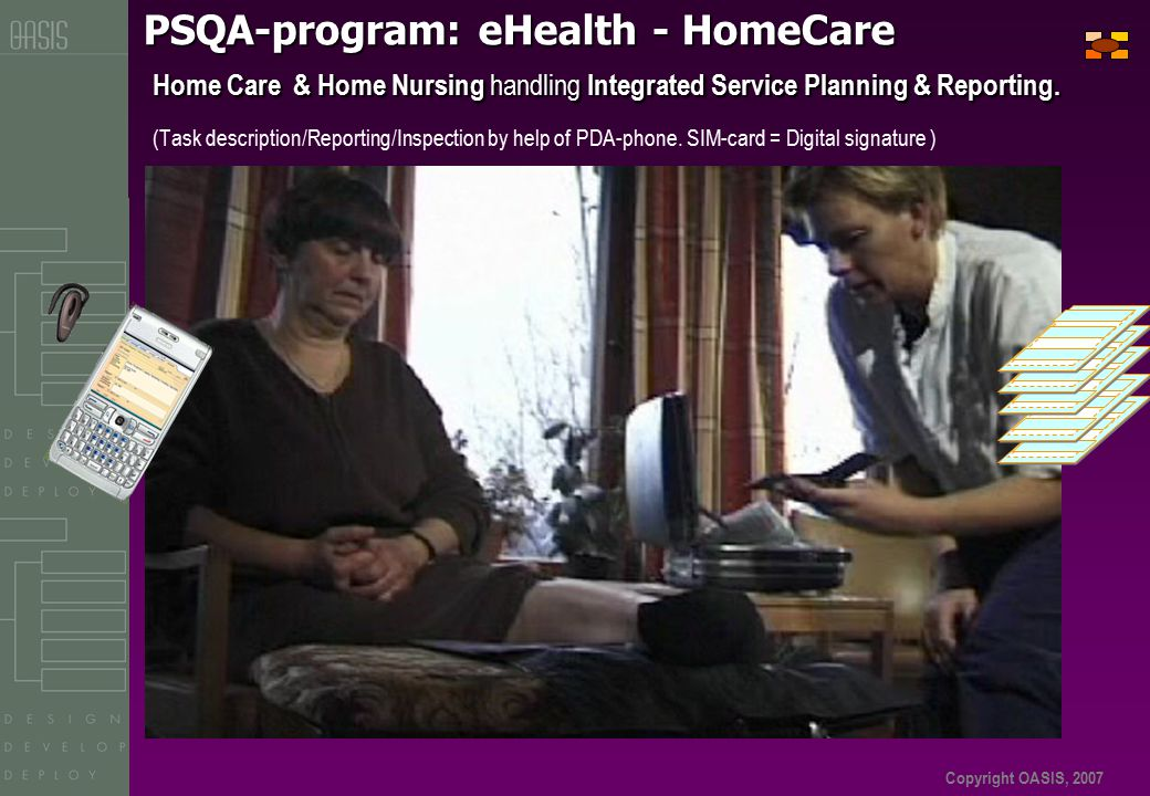 Copyright OASIS, 2007 PSQA-program: eHealth - HomeCare Home Care & Home Nursing handling Integrated Service Planning & Reporting.