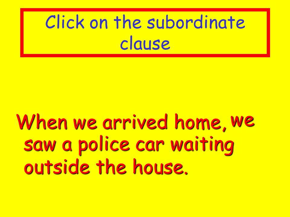 Click on the subordinate clause When we arrived home, When we arrived home, we saw a police car waiting outside the house.