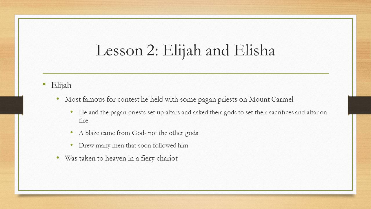 Lesson 2: Elijah and Elisha Elijah Most famous for contest he held with some pagan priests on Mount Carmel He and the pagan priests set up altars and