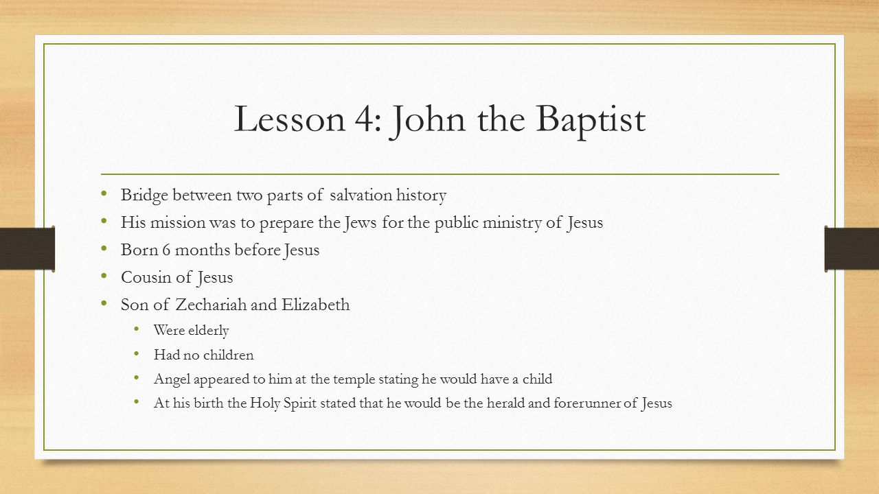 Lesson 4: John the Baptist Bridge between two parts of salvation history His mission was to prepare the Jews for the public ministry of Jesus Born 6 m