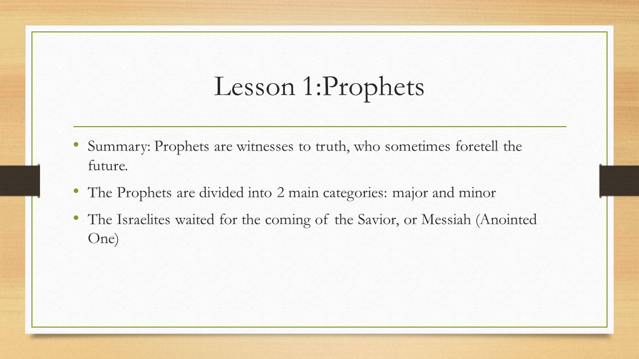 Lesson 1:Prophets Summary: Prophets are witnesses to truth, who sometimes foretell the future. The Prophets are divided into 2 main categories: major