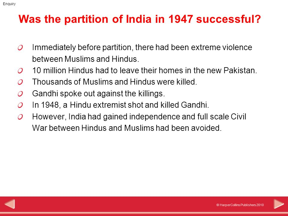© HarperCollins Publishers 2010 Enquiry Immediately before partition, there had been extreme violence between Muslims and Hindus. 10 million Hindus ha