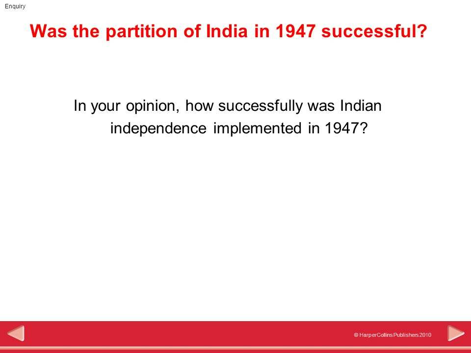 © HarperCollins Publishers 2010 Enquiry Was the partition of India in 1947 successful? In your opinion, how successfully was Indian independence imple