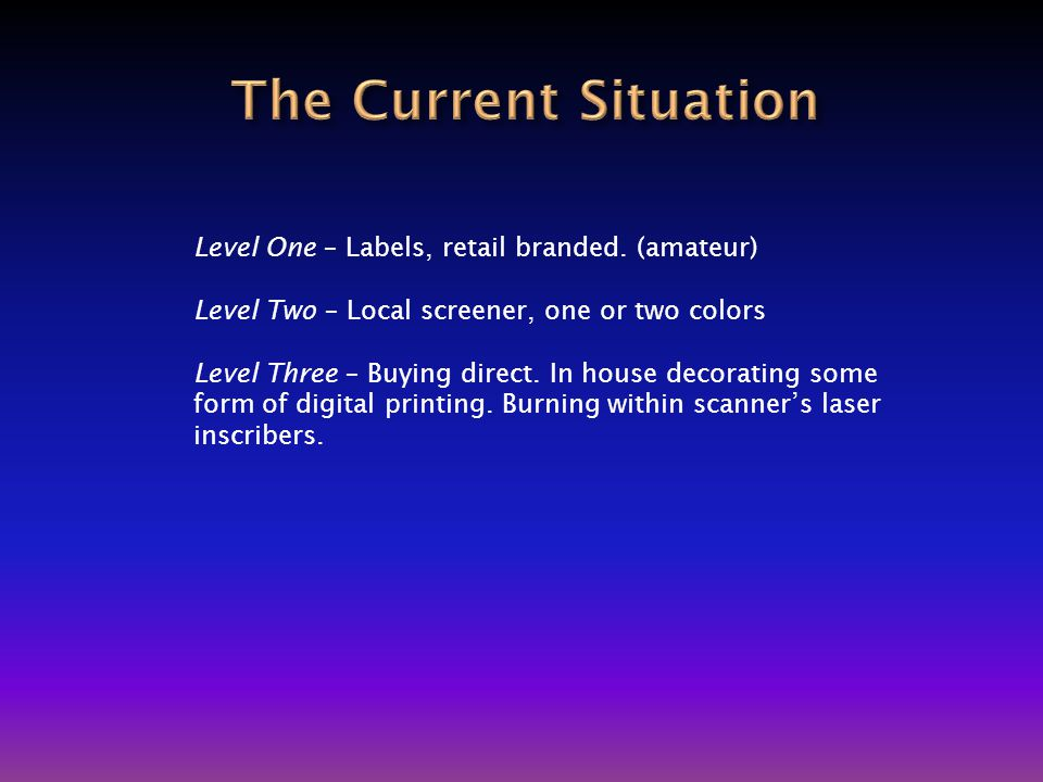 Level One – Labels, retail branded. (amateur) Level Two – Local screener, one or two colors Level Three – Buying direct. In house decorating some form