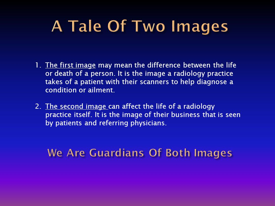 1.The first image may mean the difference between the life or death of a person. It is the image a radiology practice takes of a patient with their sc
