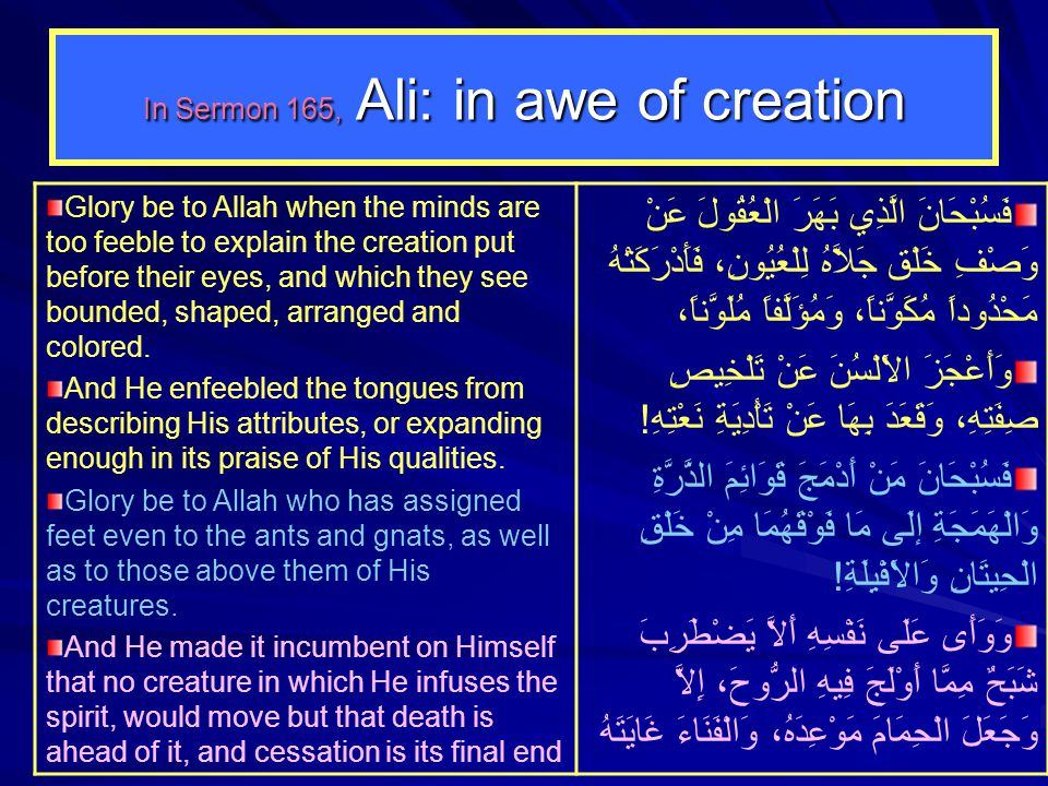 In Sermon 165, Ali: in awe of creation Glory be to Allah when the minds are too feeble to explain the creation put before their eyes, and which they s