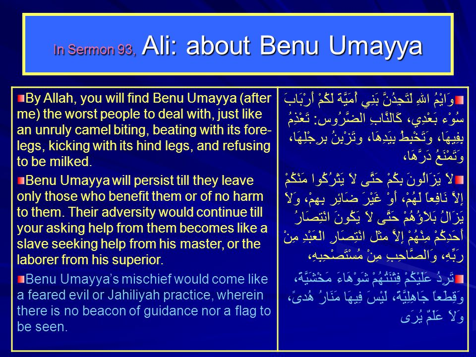 In Sermon 93, Ali: about Benu Umayya By Allah, you will find Benu Umayya (after me) the worst people to deal with, just like an unruly camel biting, b