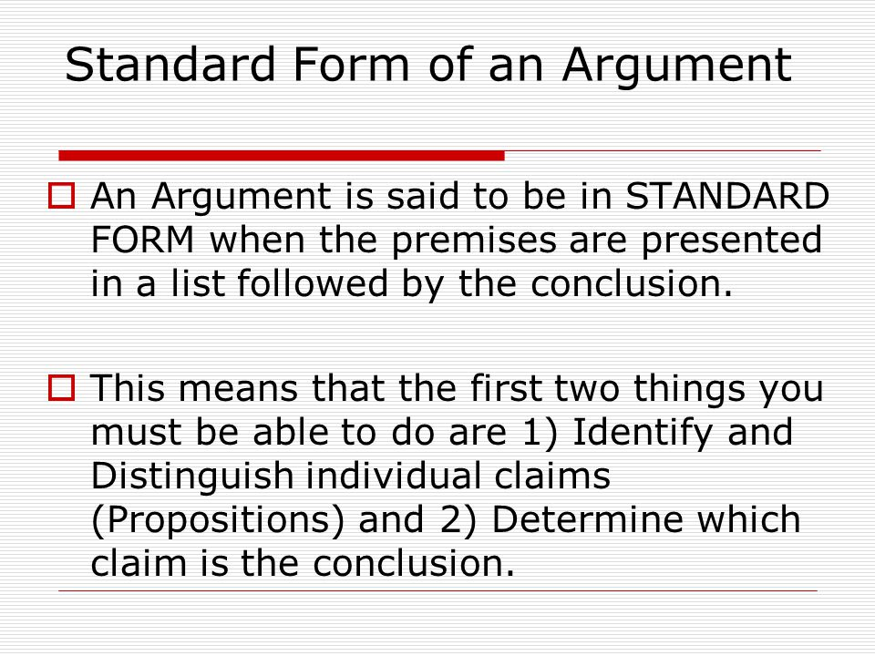 Standard Form of an Argument  An Argument is said to be in STANDARD FORM when the premises are presented in a list followed by the conclusion.