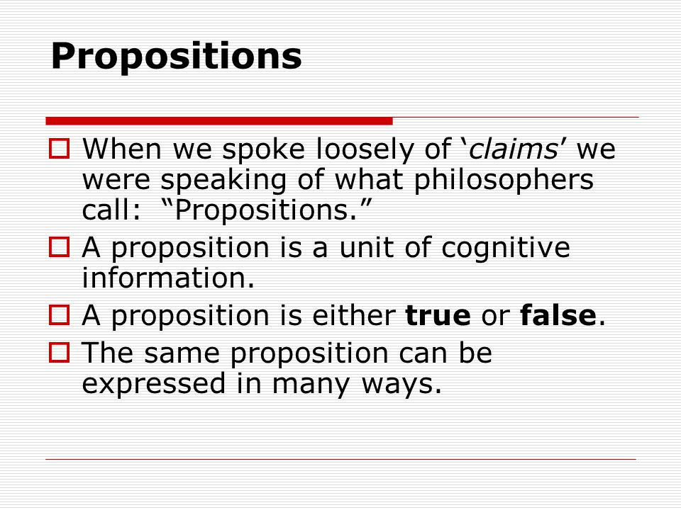 Propositions  When we spoke loosely of 'claims' we were speaking of what philosophers call: Propositions.  A proposition is a unit of cognitive information.
