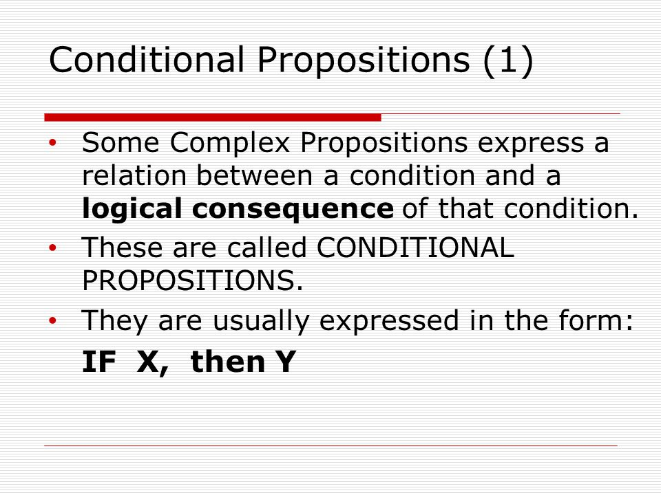 Conditional Propositions (1) Some Complex Propositions express a relation between a condition and a logical consequence of that condition.