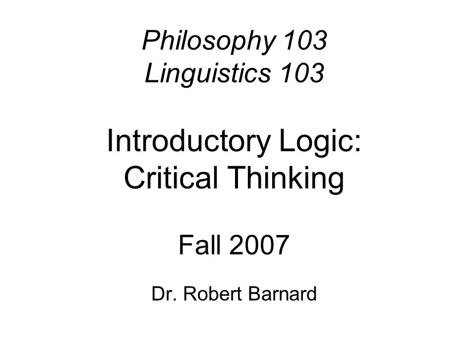 Philosophy 103 Linguistics 103 Introductory Logic: Critical Thinking Fall 2007 Dr. Robert Barnard
